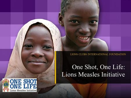 LIONS CLUBS INTERNATIONAL FOUNDATION One Shot, One Life: Lions Measles Initiative.