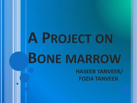 A P ROJECT ON B ONE MARROW HASEEB TANVEER/ FOZIA TANVEER.