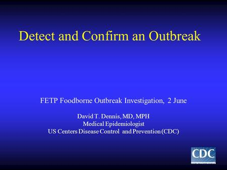 Detect and Confirm an Outbreak FETP Foodborne Outbreak Investigation, 2 June David T. Dennis, MD, MPH Medical Epidemiologist US Centers Disease Control.