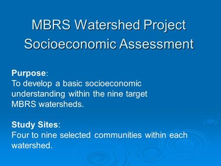 MBRS Watershed Project Socioeconomic Assessment Purpose : To develop a basic socioeconomic understanding within the nine target MBRS watersheds. Study.
