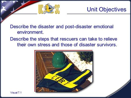 Visual 7.1 Unit Objectives Describe the disaster and post-disaster emotional environment. Describe the steps that rescuers can take to relieve their own.