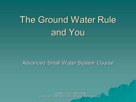 The Ground Water Rule and You Advanced Small Water System Course PUBLIC HEALTH DIVISION Center for Health Protection, Drinking Water Services.