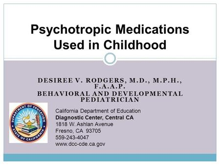 DESIREE V. RODGERS, M.D., M.P.H., F.A.A.P. BEHAVIORAL AND DEVELOPMENTAL PEDIATRICIAN Psychotropic Medications Used in Childhood California Department of.