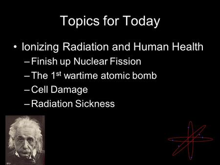 Topics for Today Ionizing Radiation and Human Health –Finish up Nuclear Fission –The 1 st wartime atomic bomb –Cell Damage –Radiation Sickness.