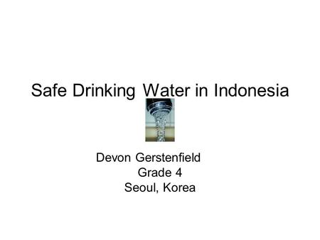 Safe Drinking Water in Indonesia Devon Gerstenfield Grade 4 Seoul, Korea.