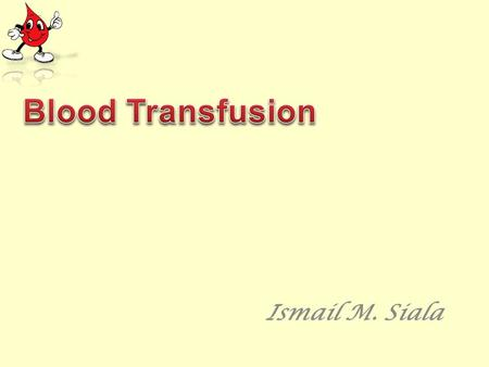 Ismail M. Siala. By the end of this talk you should be able to: 1- Understand the blood components and plasma derivatives. 2- Indications of blood transfusion.