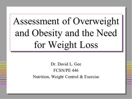 Assessment of Overweight and Obesity and the Need for Weight Loss Dr. David L. Gee FCSN/PE 446 Nutrition, Weight Control & Exercise.