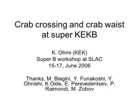Crab crossing and crab waist at super KEKB K. Ohmi (KEK) Super B workshop at SLAC 15-17, June 2006 Thanks, M. Biagini, Y. Funakoshi, Y. Ohnishi, K.Oide,