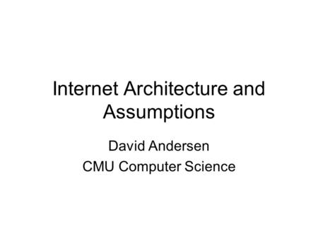Internet Architecture and Assumptions David Andersen CMU Computer Science.