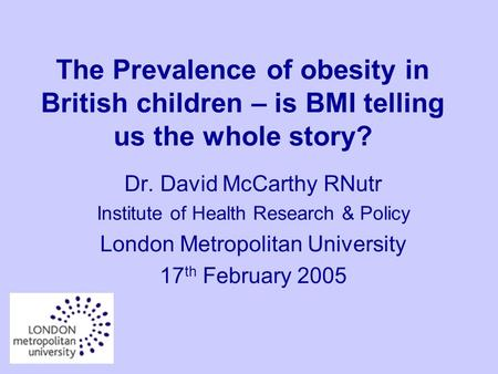 The Prevalence of obesity in British children – is BMI telling us the whole story? Dr. David McCarthy RNutr Institute of Health Research & Policy London.
