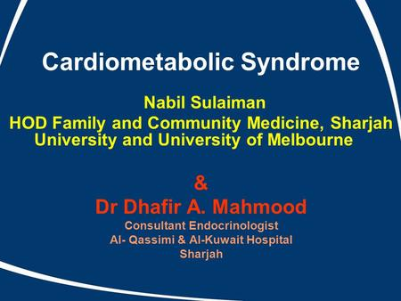 Cardiometabolic Syndrome Nabil Sulaiman HOD Family and Community Medicine, Sharjah University and University of Melbourne & Dr Dhafir A. Mahmood Consultant.