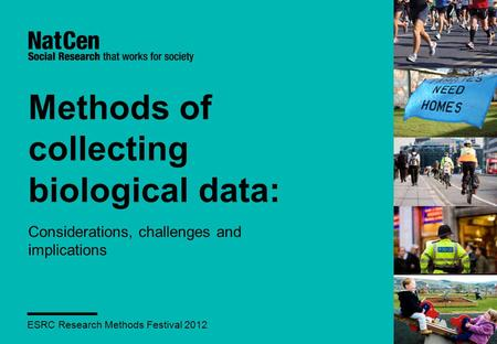 Methods of collecting biological data: Considerations, challenges and implications ESRC Research Methods Festival 2012.