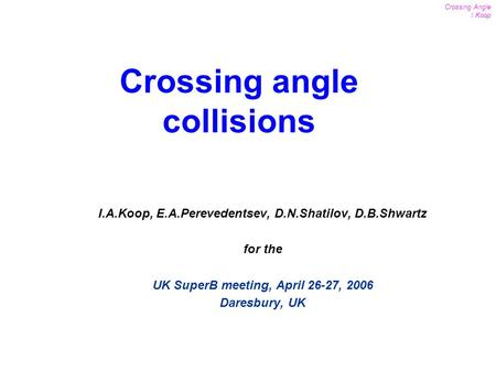 1 Crossing Angle I.Koop UK SuperB meeting April 26-27, 2006 I.A.Koop, E.A.Perevedentsev, D.N.Shatilov, D.B.Shwartz for the UK SuperB meeting, April 26-27,