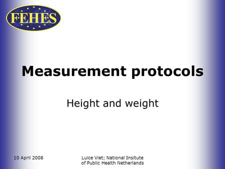 10 April 2008Luice Viet; National Insitute of Public Health Netherlands Measurement protocols Height and weight.