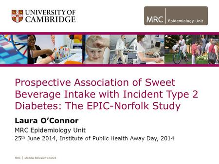 Prospective Association of Sweet Beverage Intake with Incident Type 2 Diabetes: The EPIC-Norfolk Study Laura O'Connor MRC Epidemiology Unit 25 th June.