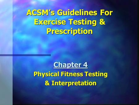 ACSM's Guidelines For Exercise Testing & Prescription Chapter 4 Physical Fitness Testing & Interpretation.