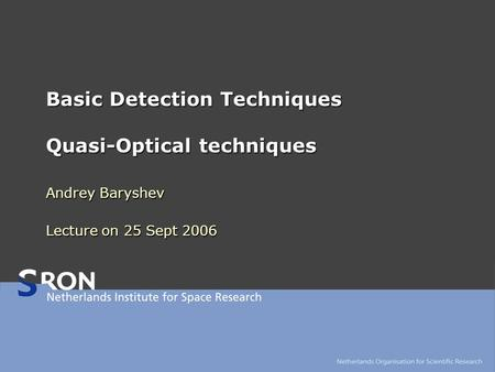 Basic Detection Techniques Quasi-Optical techniques Andrey Baryshev Lecture on 25 Sept 2006.