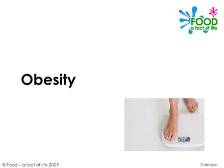 © Food – a fact of life 2009 Obesity Extension. © Food – a fact of life 2009 Learning objectives To understand the concept of body weight, overweight.