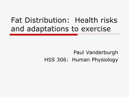 Fat Distribution: Health risks and adaptations to exercise Paul Vanderburgh HSS 306: Human Physiology.