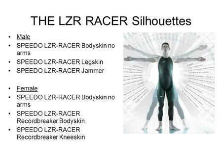 THE LZR RACER Silhouettes Male SPEEDO LZR-RACER Bodyskin no arms SPEEDO LZR-RACER Legskin SPEEDO LZR-RACER Jammer Female SPEEDO LZR-RACER Bodyskin no arms.