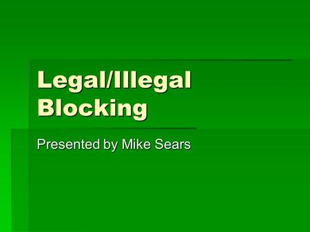 Legal/Illegal Blocking Presented by Mike Sears. Definitions The key to any rule.