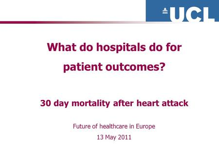 What do hospitals do for patient outcomes? 30 day mortality after heart attack Future of healthcare in Europe 13 May 2011.