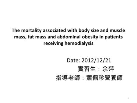 The mortality associated with body size and muscle mass, fat mass and abdominal obesity in patients receiving hemodialysis Date: 2012/12/21 實習生:余萍 指導老師:蕭佩珍營養師.