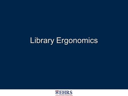 Library Ergonomics. Introduction People working in libraries perform numerous manual handling tasks, such as shelving books and maneuvering book carts.