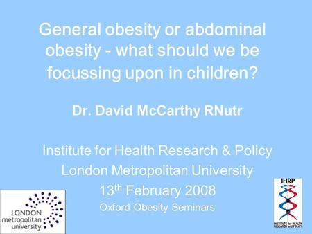 General obesity or abdominal obesity - what should we be focussing upon in children? Dr. David McCarthy RNutr Institute for Health Research & Policy London.