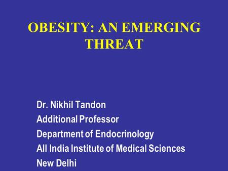 OBESITY: AN EMERGING THREAT Dr. Nikhil Tandon Additional Professor Department of Endocrinology All India Institute of Medical Sciences New Delhi.