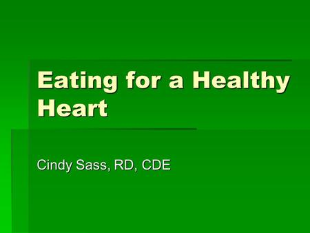 Eating for a Healthy Heart Cindy Sass, RD, CDE. Healthy Eating…. Can Improve your life and lower:  Blood pressure  Blood sugar  Blood cholesterol 
