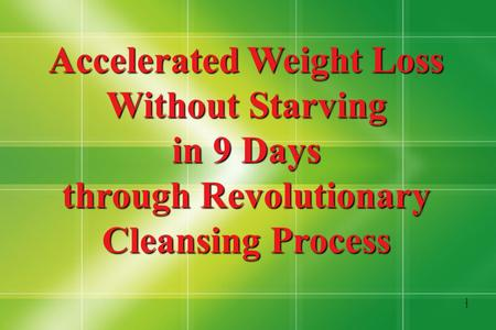 1 1 Accelerated Weight Loss Without Starving in 9 Days through Revolutionary Cleansing Process.