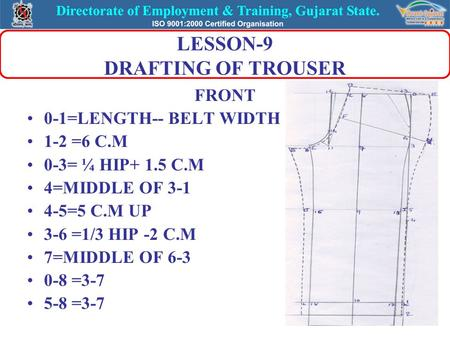 LESSON-9 DRAFTING OF TROUSER FRONT 0-1=LENGTH-- BELT WIDTH 1-2 =6 C.M 0-3= ¼ HIP+ 1.5 C.M 4=MIDDLE OF 3-1 4-5=5 C.M UP 3-6 =1/3 HIP -2 C.M 7=MIDDLE OF.