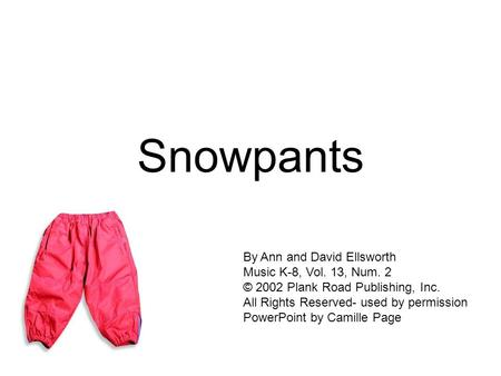 Snowpants By Ann and David Ellsworth Music K-8, Vol. 13, Num. 2 © 2002 Plank Road Publishing, Inc. All Rights Reserved- used by permission PowerPoint.