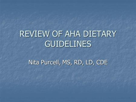 REVIEW OF AHA DIETARY GUIDELINES Nita Purcell, MS, RD, LD, CDE.