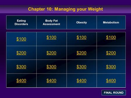 Chapter 10: Managing your Weight $100 $200 $300 $400 $100$100$100 $200 $300 $400 Eating Disorders Body Fat Assessment ObesityMetabolism FINAL ROUND.