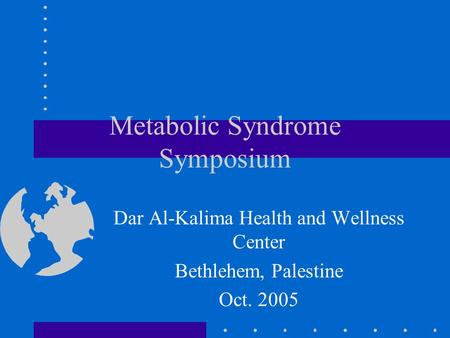 Metabolic Syndrome Symposium Dar Al-Kalima Health and Wellness Center Bethlehem, Palestine Oct. 2005.