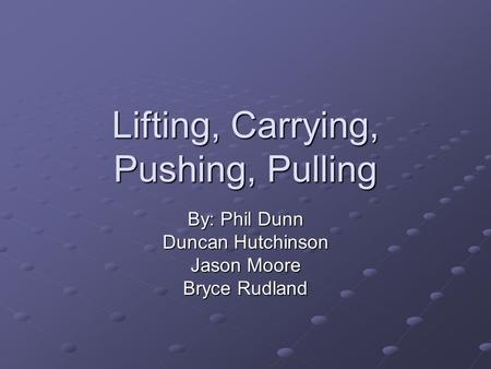 Lifting, Carrying, Pushing, Pulling By: Phil Dunn Duncan Hutchinson Jason Moore Bryce Rudland.