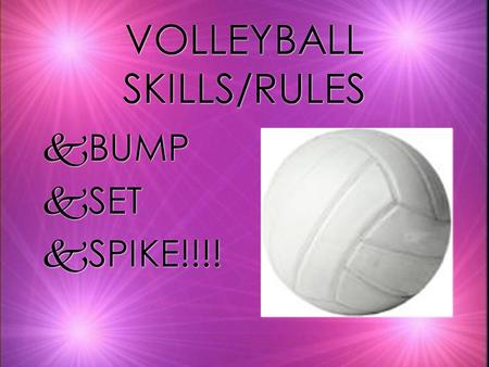 VOLLEYBALL SKILLS/RULES kBUMP kSET kSPIKE!!!! kBUMP kSET kSPIKE!!!!