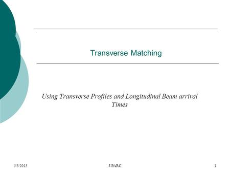 5/3/2015J-PARC1 Transverse Matching Using Transverse Profiles and Longitudinal Beam arrival Times.