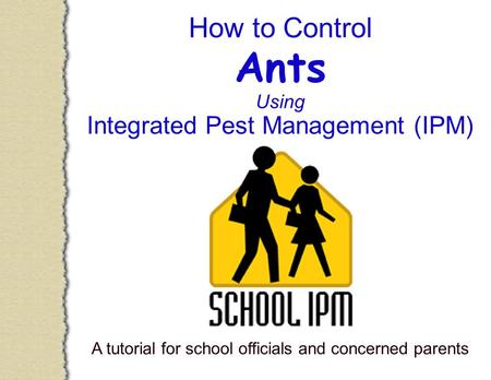 How to Control Ants Using Integrated Pest Management (IPM) A tutorial for school officials and concerned parents.