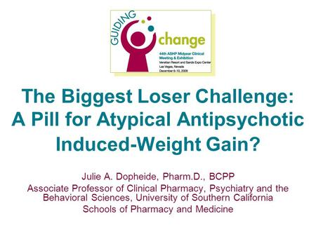 The Biggest Loser Challenge: A Pill for Atypical Antipsychotic Induced-Weight Gain? Julie A. Dopheide, Pharm.D., BCPP Associate Professor of Clinical Pharmacy,