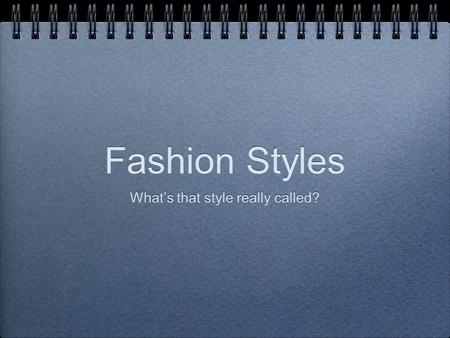 Fashion Styles What's that style really called?. FASHION A particular style that is popular at a given time.