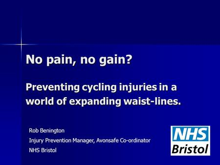 No pain, no gain? Preventing cycling injuries in a world of expanding waist-lines. Rob Benington Injury Prevention Manager, Avonsafe Co-ordinator NHS Bristol.