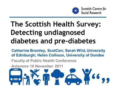 The Scottish Health Survey: Detecting undiagnosed diabetes and pre-diabetes Catherine Bromley, ScotCen; Sarah Wild, University of Edinburgh; Helen Colhoun,
