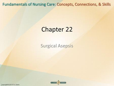 Fundamentals of Nursing Care: Concepts, Connections, & Skills Copyright © 2011 F.A. Davis Company Chapter 22 Surgical Asepsis.