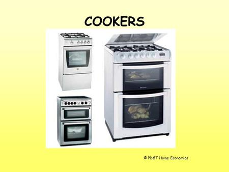 COOKERS © PDST Home Economics. COOKERS Cookers can be fuelled by many different methods: –gas –electricity –combination of both –solid fuel –oil.
