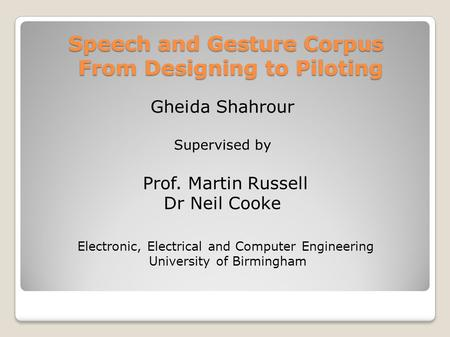 Speech and Gesture Corpus From Designing to Piloting Gheida Shahrour Supervised by Prof. Martin Russell Dr Neil Cooke Electronic, Electrical and Computer.