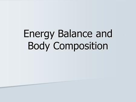 Energy Balance and Body Composition. Energy Balance Type of energy Amount at one time Timing of meals Energy stored in body Energy INTAKE Metabolism Daily.