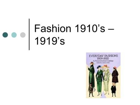 Fashion 1910's – 1919's. Rich & exotic opulence in first half of decade - Orientalism Practicality of garments during WWI – 1914 – 1918 Changes made because.